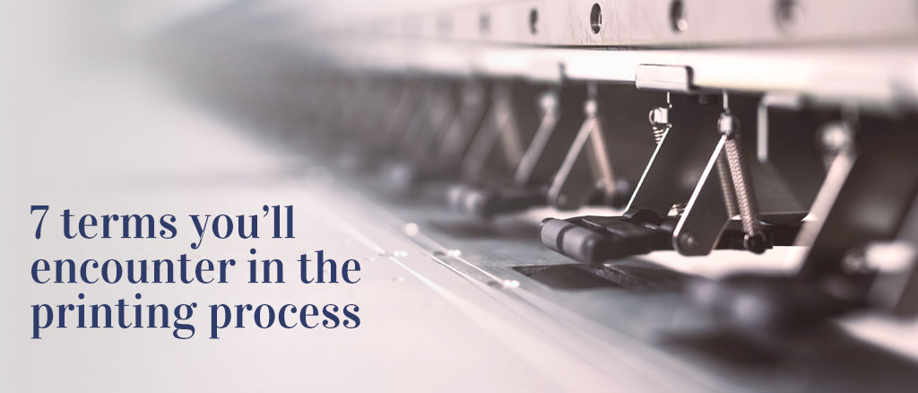 7 terms you'll encounter in the printing process
